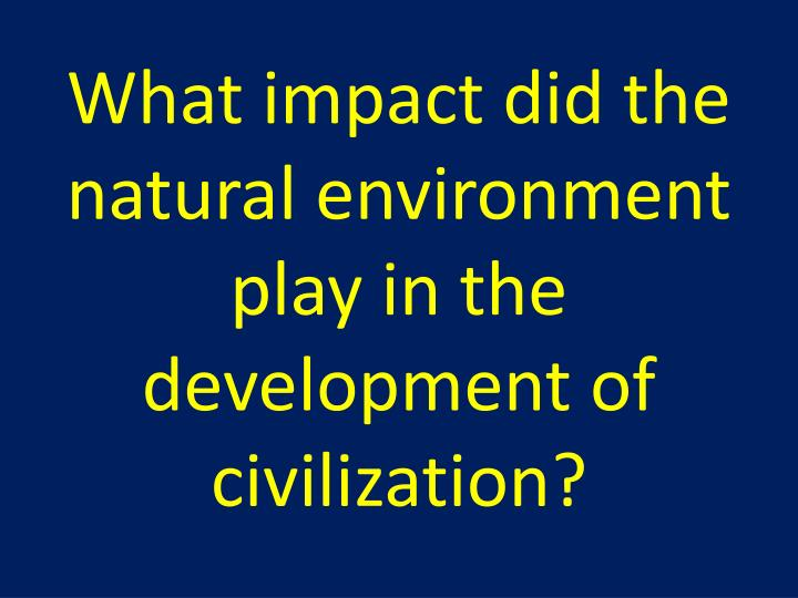 the negative impact of mountains to the development of civilizations According to the physician who conducted the study, robert ulrich, the patients with the view of trees tolerated pain better, appeared to nurses to have fewer negative effects, and spent less time in a hospital.