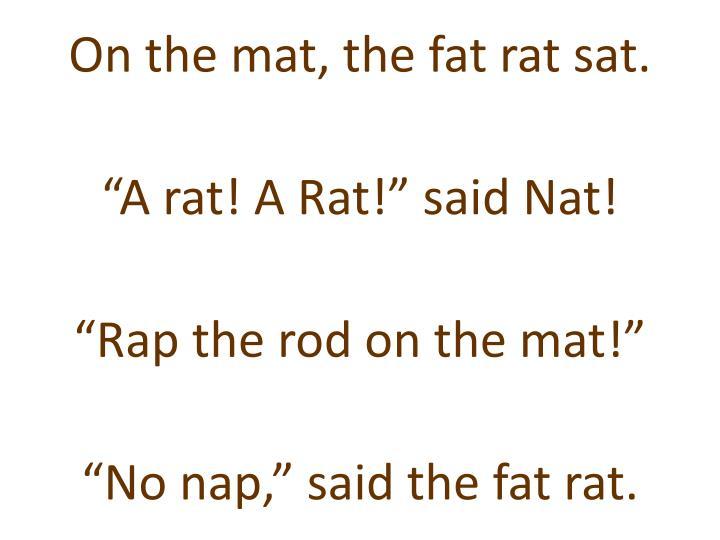 On the mat, the fat rat sat.