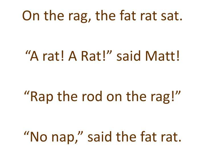 On the rag, the fat rat sat.