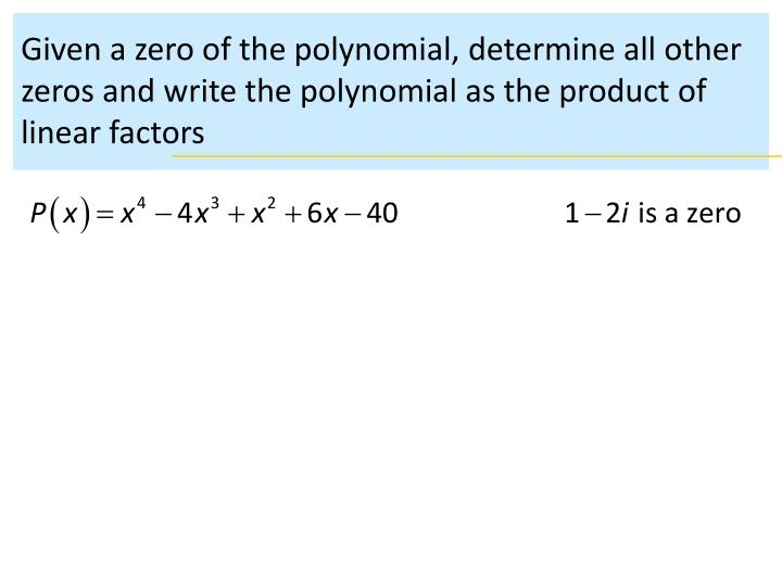 Given a zero of the polynomial, determine all other zeros and write the polynomial as the product of...