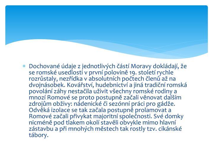 Dochované údaje z jednotlivých částí Moravy dokládají, že se romské usedlosti v první polovině 19. století rychle rozrůstaly, nezřídka v absolutních počtech členů až na dvojnásobek. Kovářství, hudebnictví a jiná tradiční romská povolání záhy nestačila uživit všechny romské rodiny a mnozí Romové se proto postupně začali věnovat dalším zdrojům obživy: nádenické či sezónní práci pro