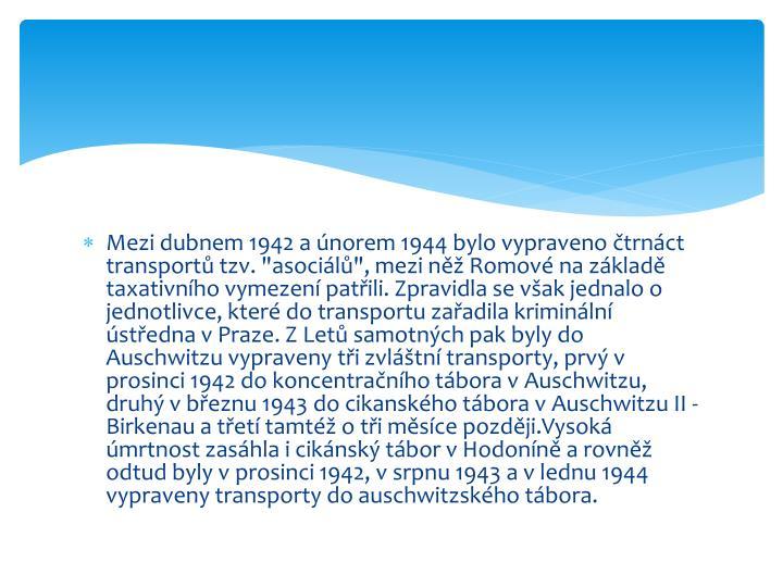 """Mezi dubnem 1942 a únorem 1944 bylo vypraveno čtrnáct transportů tzv. """"asociálů"""", mezi něž Romové na základě taxativního vymezení patřili. Zpravidla se však jednalo o jednotlivce, které do transportu zařadila kriminální ústředna v Praze. Z Letů samotných pak byly do"""