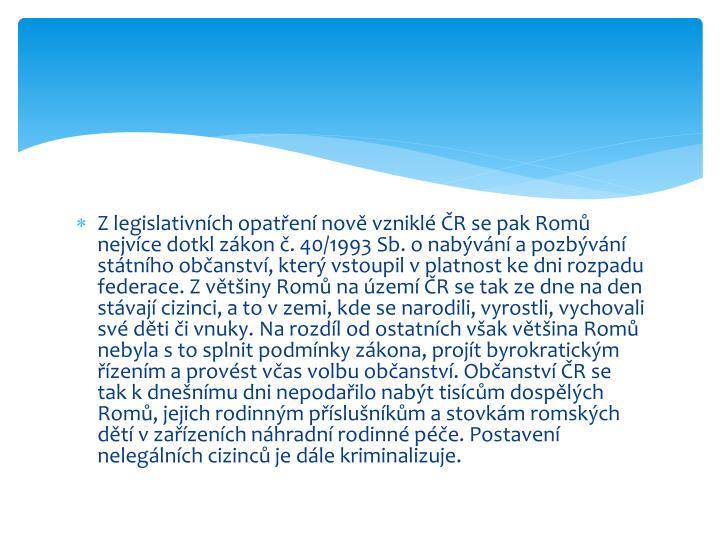 Z legislativních opatření nově vzniklé ČR se pak Romů nejvíce dotkl zákon č. 40/1993 Sb. o nabývání a pozbývání státního občanství, který vstoupil v platnost ke dni rozpadu federace. Z většiny Romů na území ČR se tak ze dne na den stávají cizinci, a to v zemi, kde se narodili, vyrostli, vychovali své děti či vnuky.