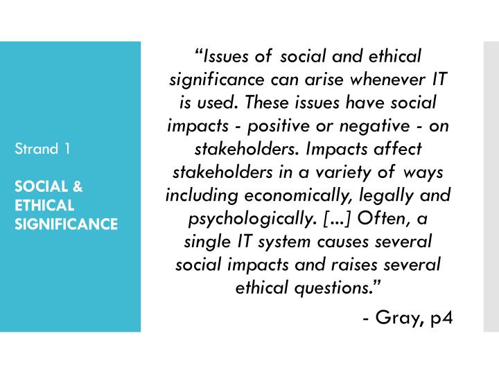 """""""Issues of social and ethical significance can arise whenever IT is used. These issues have social impacts - positive or negative - on stakeholders. Impacts affect stakeholders in a variety of ways including economically, legally and psychologically. [...] Often, a single IT system causes several social impacts and raises several ethical questions."""""""