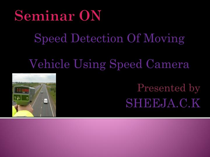 Speed detection of moving vehicle using speed camera presented by sheeja c k