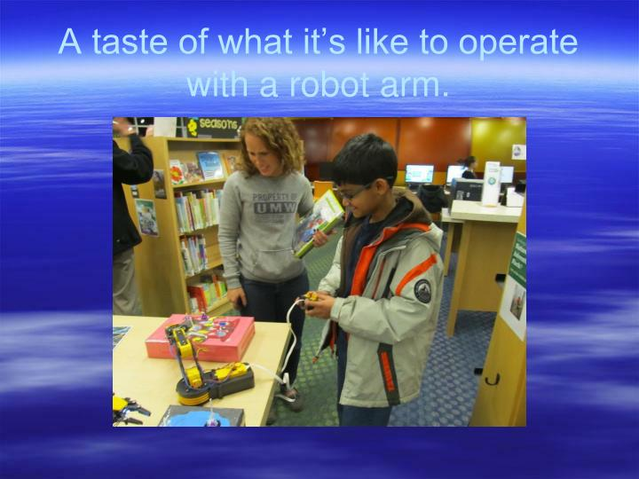 A taste of what it's like to operate with a robot arm.