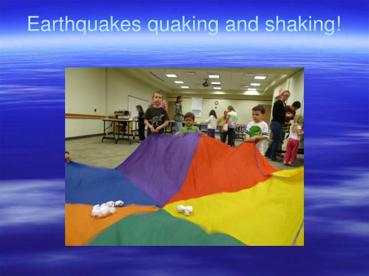 Earthquakes quaking and shaking!