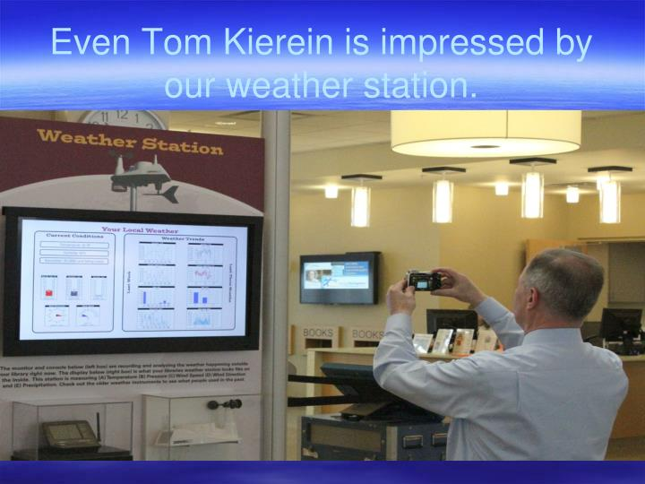 Even Tom Kierein is impressed by our weather station.