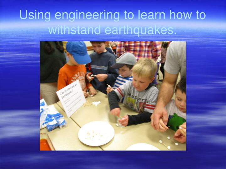 Using engineering to learn how to withstand earthquakes.