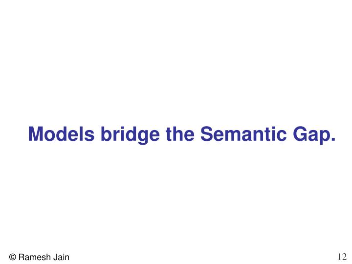Models bridge the Semantic Gap.