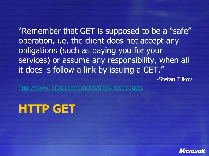 """""""Remember that GET is supposed to be a """"safe"""" operation, i.e. the client does not accept any obligations (such as paying you for your services) or assume any responsibility, when all it does is follow a link by issuing a GET."""""""