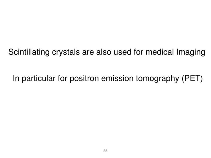 Scintillating crystals are also used for medical Imaging