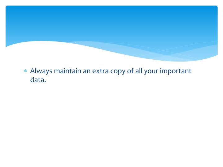 Always maintain an extra copy of all your important data.
