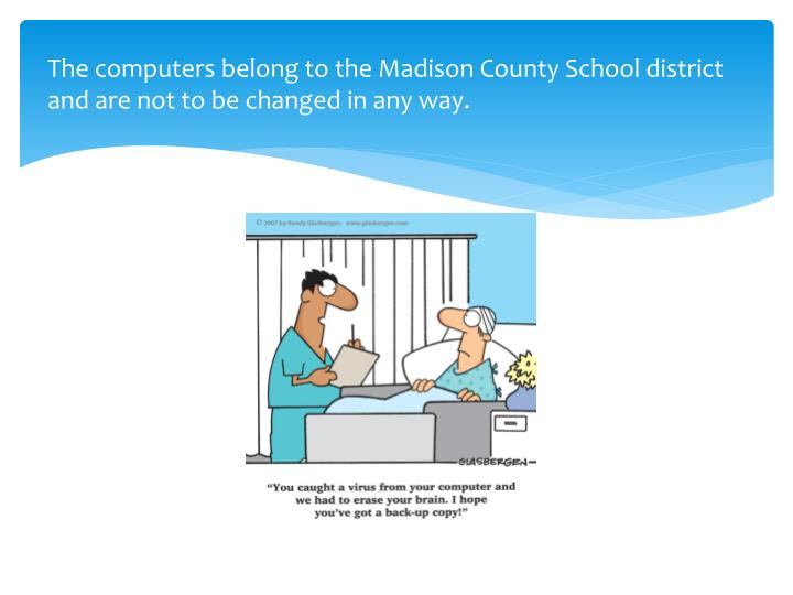 The computers belong to the Madison County School district and are not to be changed in any way.