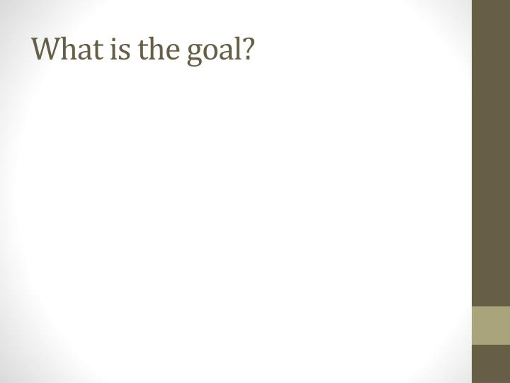 What is the goal?
