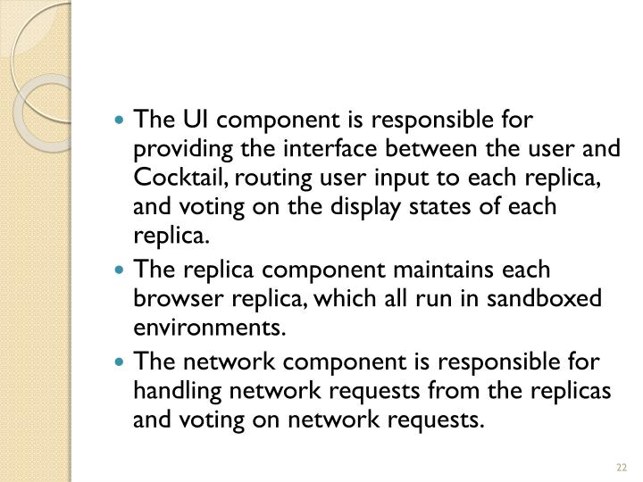 The UI component is responsible for providing the interface between the user and Cocktail, routing user input to each replica, and voting on the display states of each replica.