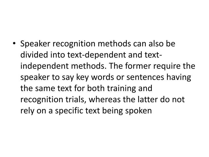 Speaker recognition methods can also be divided into text-dependent and text-independent methods. The former require the speaker to say key words or sentences having the same text for both training and recognition trials, whereas the latter do not rely on a specific text being spoken