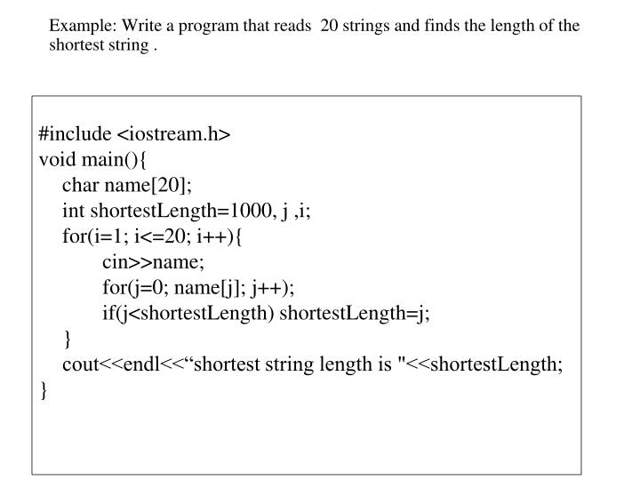 Example: Write a program that reads  20 strings and finds the length of the shortest string .