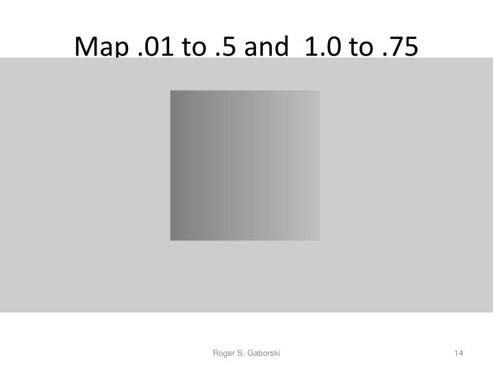 Map .01 to .5 and  1.0 to .75