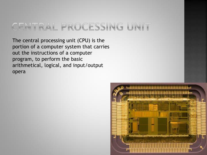 computer and central processing unit The cpu is the main processing unit which processes the information sent to the cpu from the input and has a task which is to send the information to the output unit.