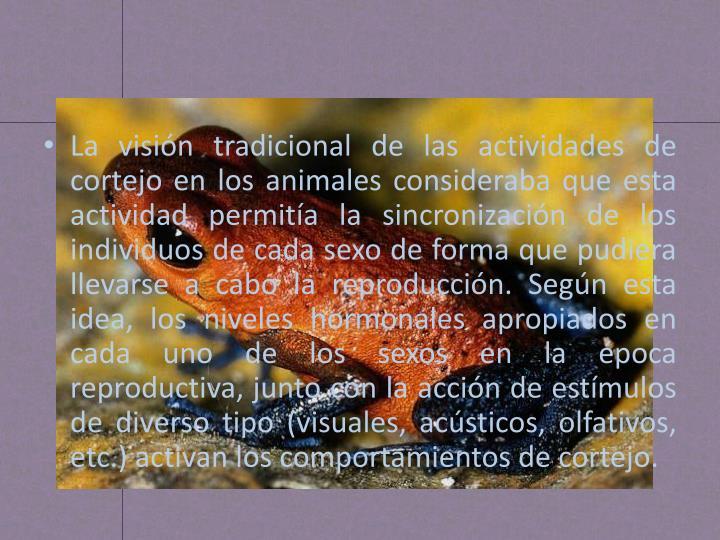 La visión tradicional de las actividades de cortejo en los animales consideraba que esta actividad permitía la sincronización de los individuos de cada sexo de forma que pudiera llevarse a cabo la reproducción. Según esta idea,