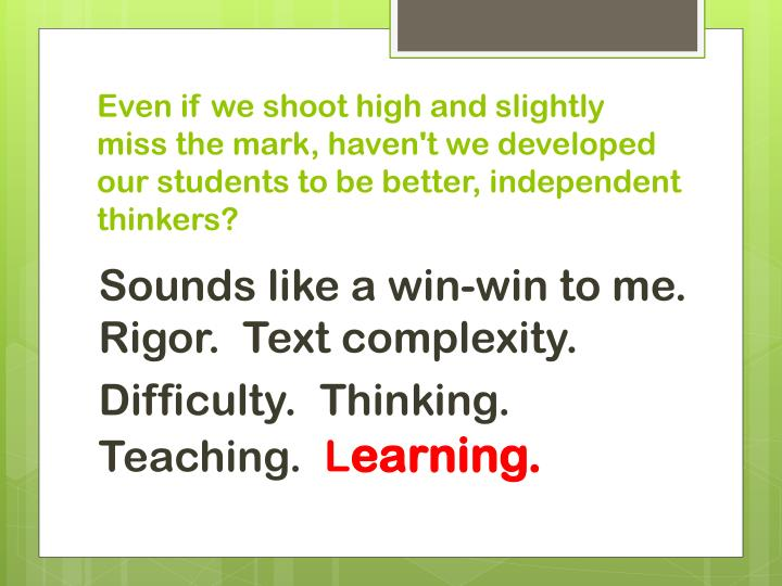 Even if we shoot high and slightly miss the mark, haven't we developed our students to be better, independent thinkers?