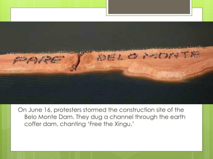 On June 16, protesters stormed the construction site of the Belo Monte Dam. They dug a channel through the earth coffer dam, chanting 'Free the Xingu.'