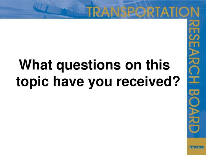 What questions on this topic have you received?