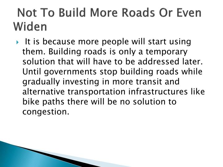 Not to build more roads or even widen
