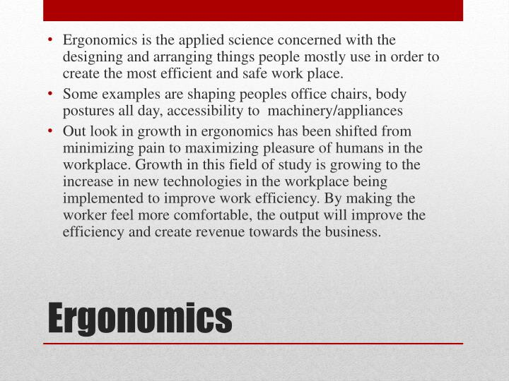 Ergonomics is the applied science concerned with the designing and arranging things people mostly use in order to create the most efficient and safe work place.
