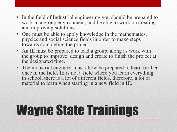 In the field of Industrial engineering you should be prepared to work in a group environment, and be able to work on creating and improving solutions.