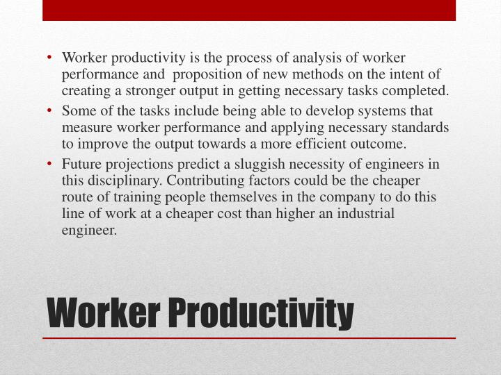 Worker productivity is the process of analysis of worker performance and  proposition of new methods on the intent of creating a stronger output in getting necessary tasks completed.