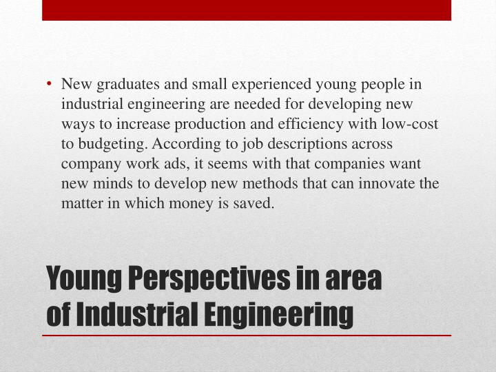 New graduates and small experienced young people in industrial engineering are needed for developing new ways to increase production and efficiency with low-cost to budgeting. According to job descriptions across company work ads, it seems with that companies want new minds to develop new methods that can innovate the matter in which money is saved.