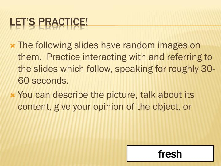 The following slides have random images on them.  Practice interacting with and referring to the slides which follow, speaking for roughly 30-60 seconds.