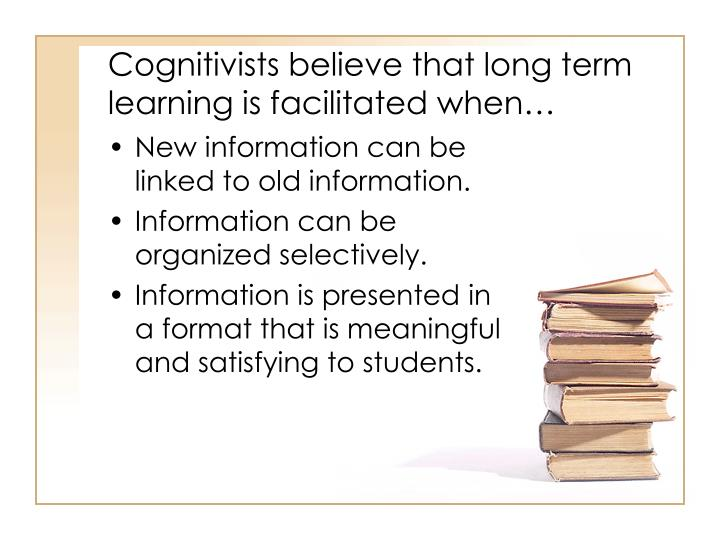 Cognitivists believe that long term learning is facilitated when