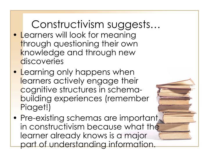 Constructivism suggests…