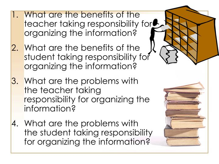 What are the benefits of the teacher taking responsibility for organizing the information?