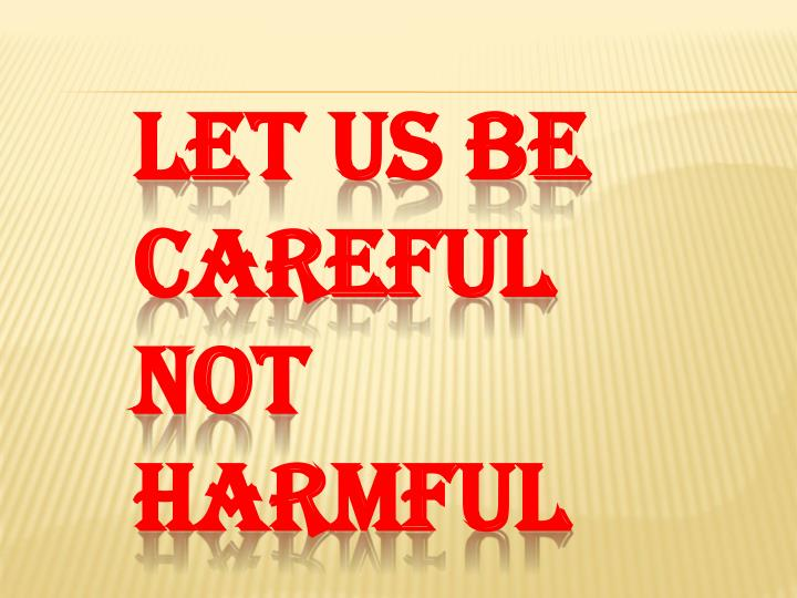 LET US BE CAREFUL