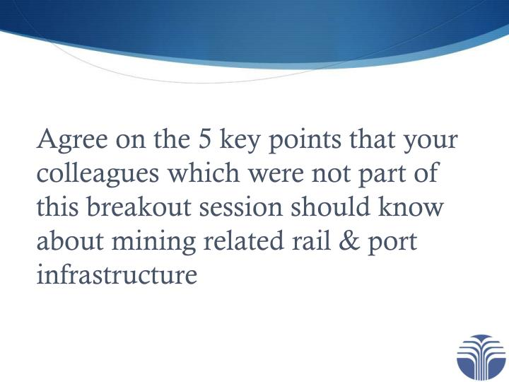 Agree on the 5 key points that your colleagues which were not part of this breakout session should know about mining related rail & port infrastructure