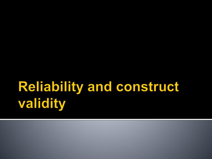 Reliability and construct validity