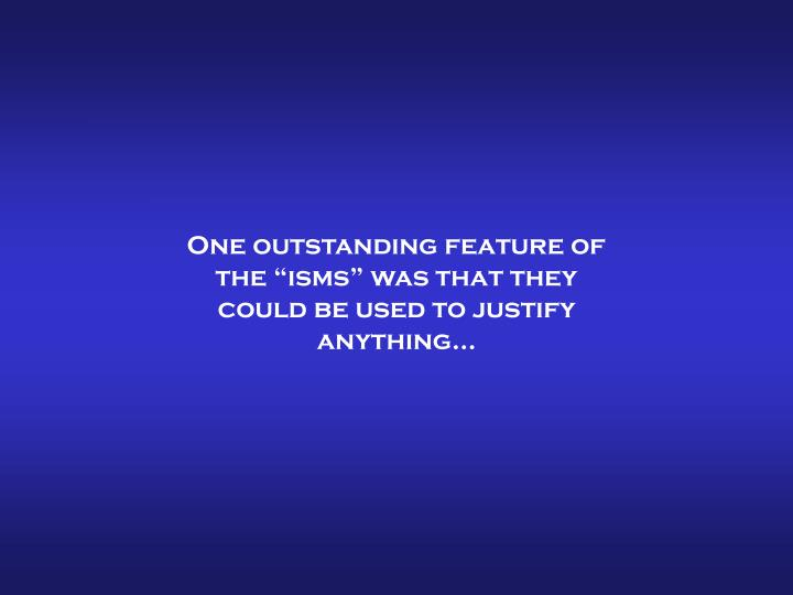 """One outstanding feature of the """"isms"""" was that they could be used to justify anything…"""