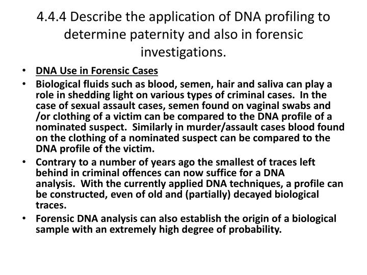 4.4.4 Describe the application of DNA profiling to determine paternity and also in forensic investigations.