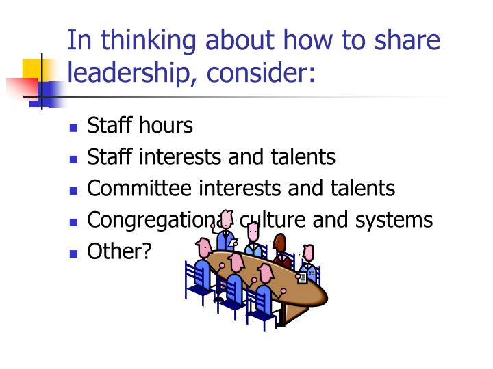 In thinking about how to share leadership, consider: