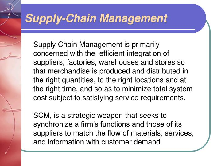 supply chain management is primarily A company's supply chain stretches from the factory where its products are made to the point the products are in customer hands supply chain strategy determines when product should be fabricated, delivered to distribution centers and made available in the retail channel under a pull supply chain.