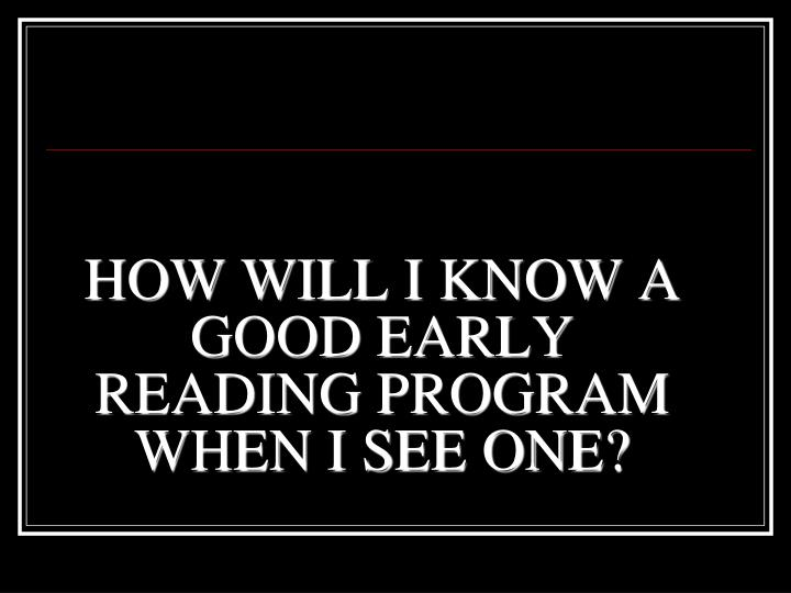 HOW WILL I KNOW A GOOD EARLY READING PROGRAM WHEN I SEE ONE?