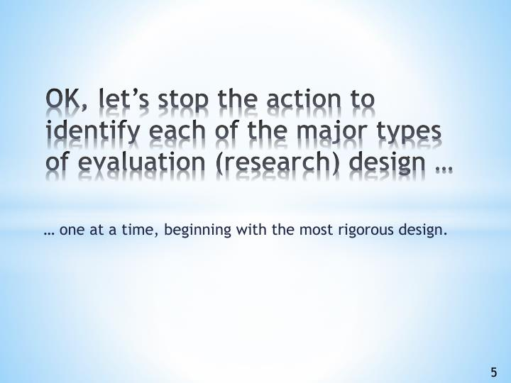 OK, let's stop the action to identify each of the major types of evaluation (research) design …
