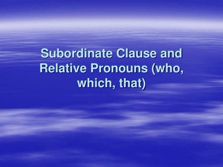Subordinate clause and relative pronouns who which that