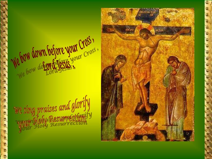 We bow down before your Cross ,