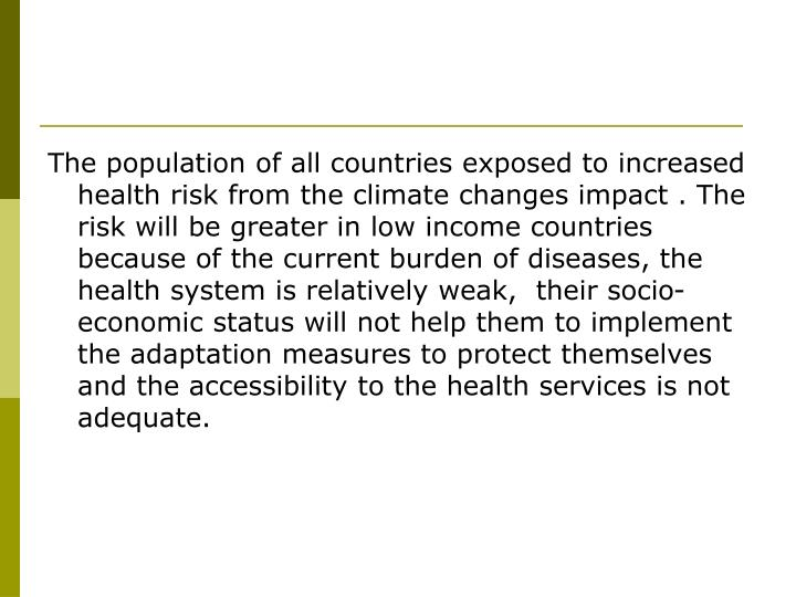 The population of all countries exposed to increased health risk from the climate changes impact . The risk will be greater in low income countries because of the current burden of diseases, the health system is relatively weak,  their socio-economic status will not help them to implement the adaptation measures to protect themselves and the accessibility to the health services is not adequate.