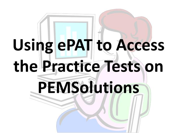 Using ePAT to Access the Practice Tests on PEMSolutions